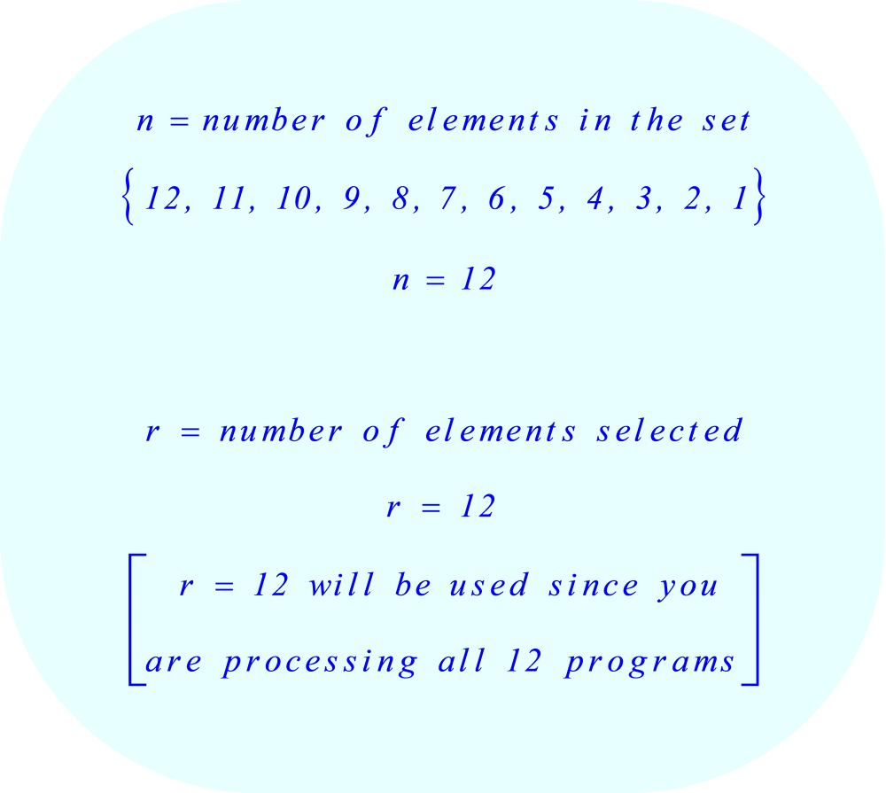 Definitions:      n = number of elements in the set  {12, 11, 10, 9, 8, 7, 6, 5, 4, 3, 2, 1} = 12     r = number of elements selected = 12 [r = 12 will be used since you are processing all 12]