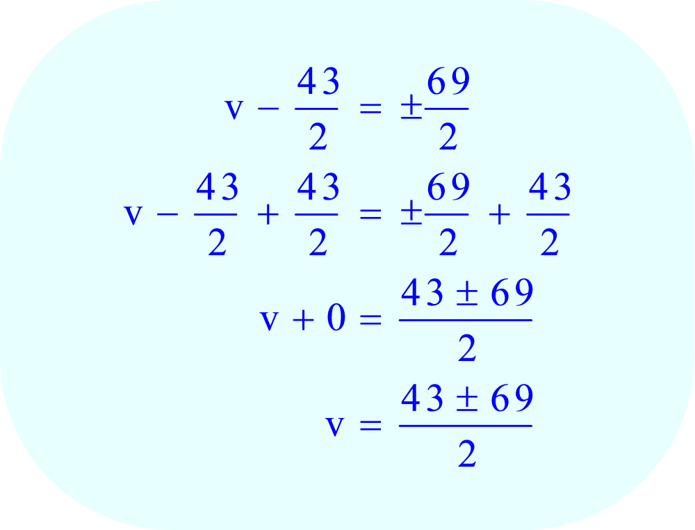 Add 43/2  from each side of the equation to remove the 43/2  from the left side of the equation.  This leaves the variable v as the only term on the left side of the equation.