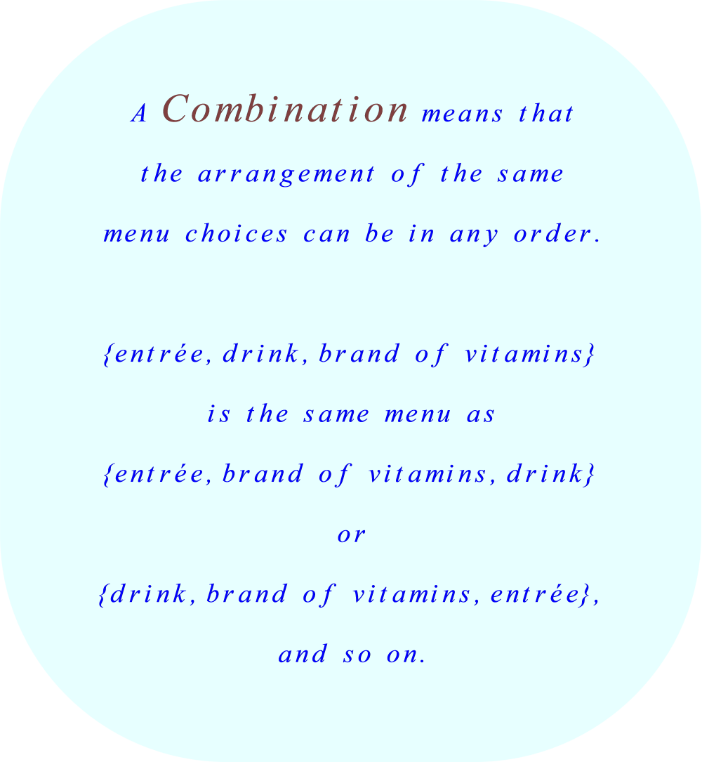 When the order (the sequential arrangement of the menu choices) is not important, all of the possible arrangements are called Combinations.